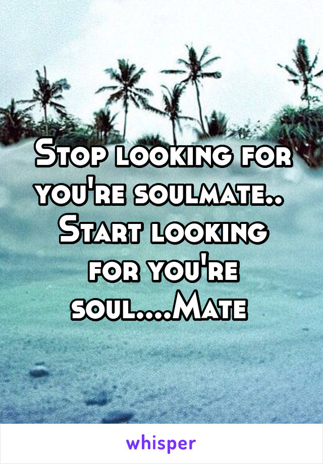 Stop looking for you're soulmate..  Start looking for you're soul....Mate