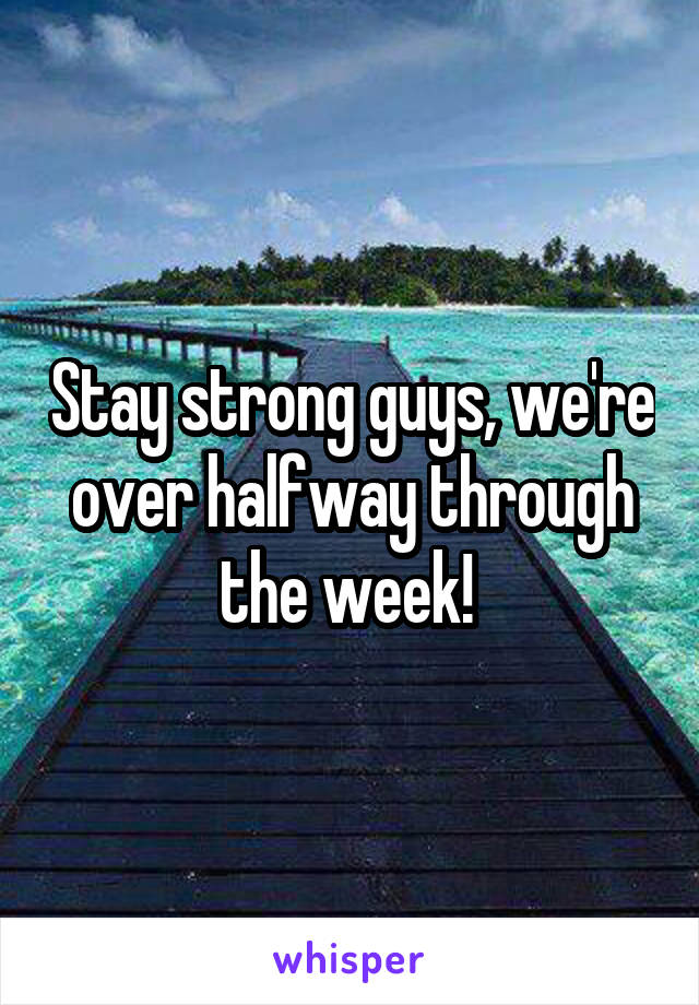 Stay strong guys, we're over halfway through the week!