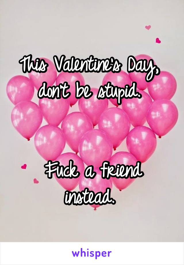 This Valentine's Day,  don't be stupid.    Fuck a friend instead.