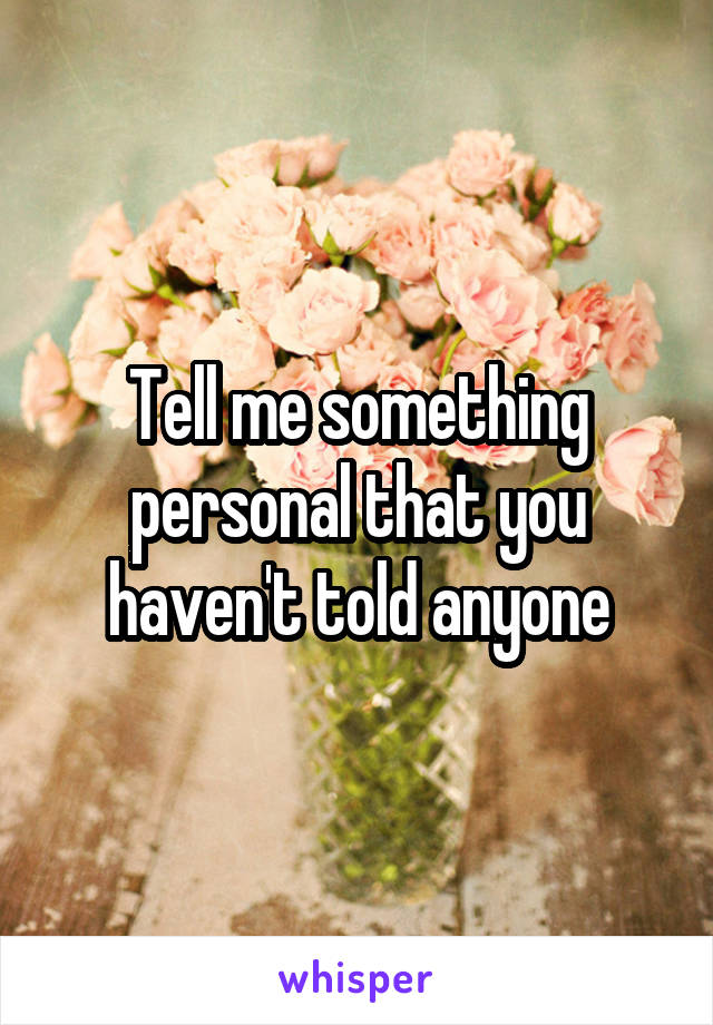 Tell me something personal that you haven't told anyone