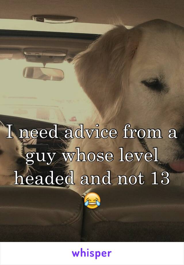 I need advice from a guy whose level headed and not 13 😂