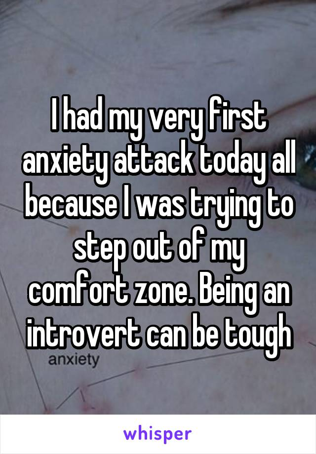 I had my very first anxiety attack today all because I was trying to step out of my comfort zone. Being an introvert can be tough