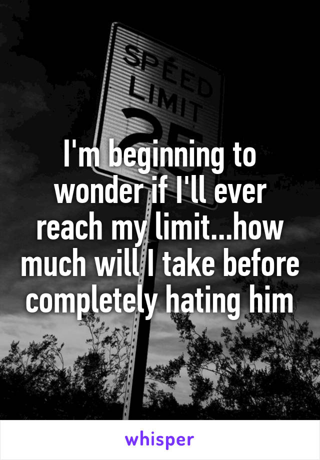 I'm beginning to wonder if I'll ever reach my limit...how much will I take before completely hating him