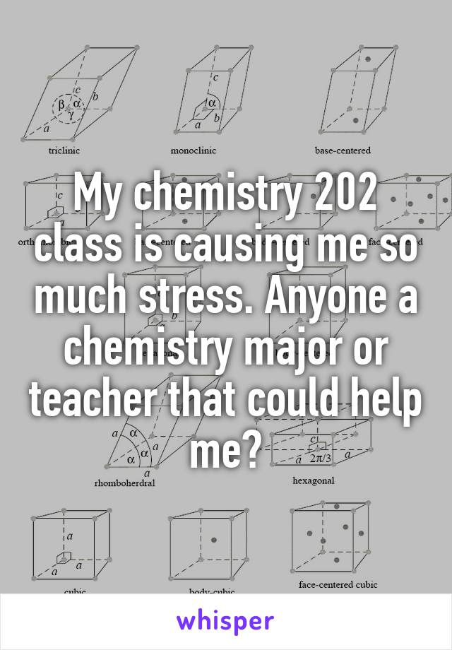 My chemistry 202 class is causing me so much stress. Anyone a chemistry major or teacher that could help me?