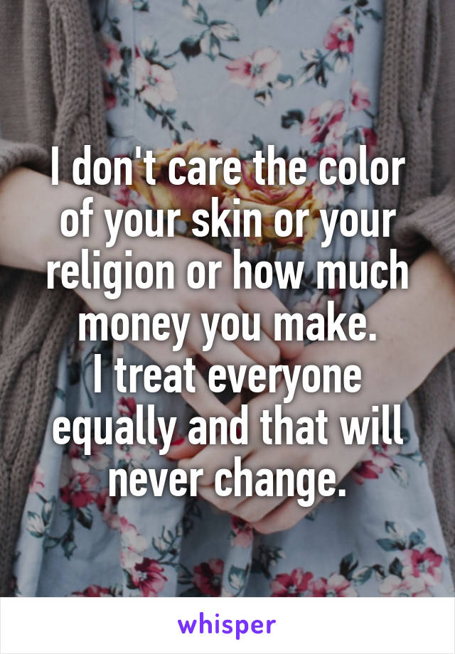 I don't care the color of your skin or your religion or how much money you make. I treat everyone equally and that will never change.