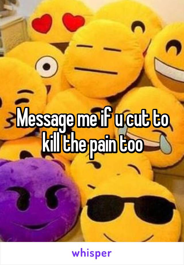 Message me if u cut to kill the pain too