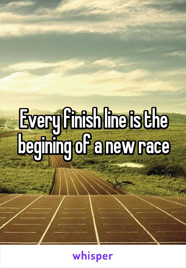 Every finish line is the begining of a new race