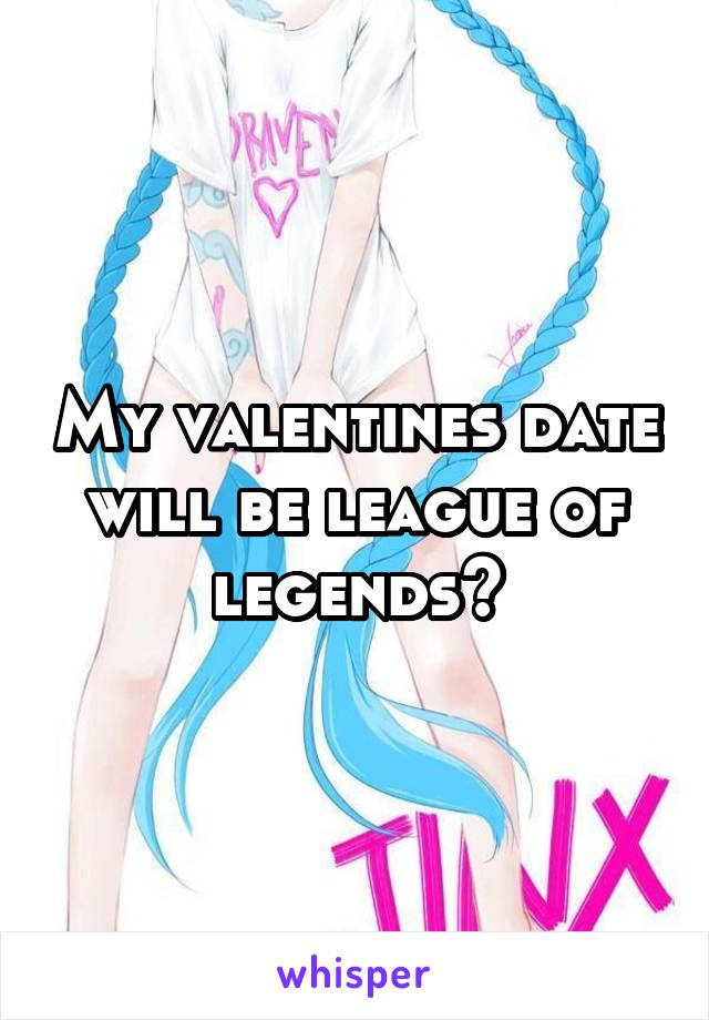 My valentines date will be league of legends😂