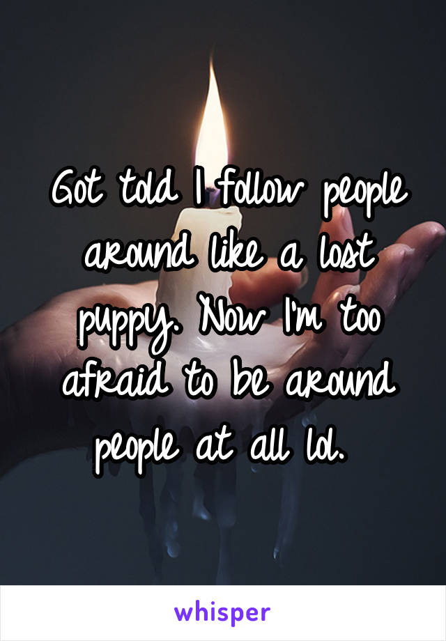 Got told I follow people around like a lost puppy. Now I'm too afraid to be around people at all lol.