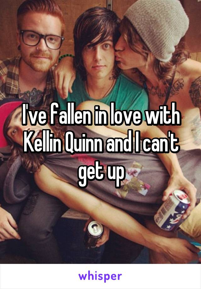 I've fallen in love with Kellin Quinn and I can't get up