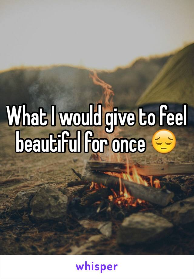 What I would give to feel beautiful for once 😔