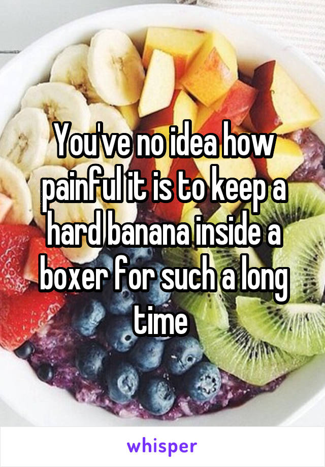 You've no idea how painful it is to keep a hard banana inside a boxer for such a long time