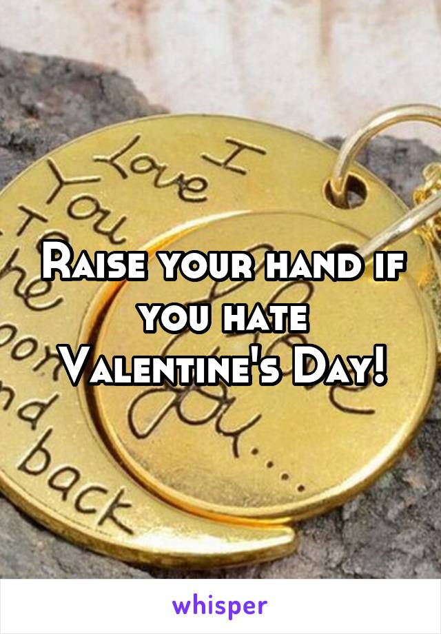 Raise your hand if you hate Valentine's Day!
