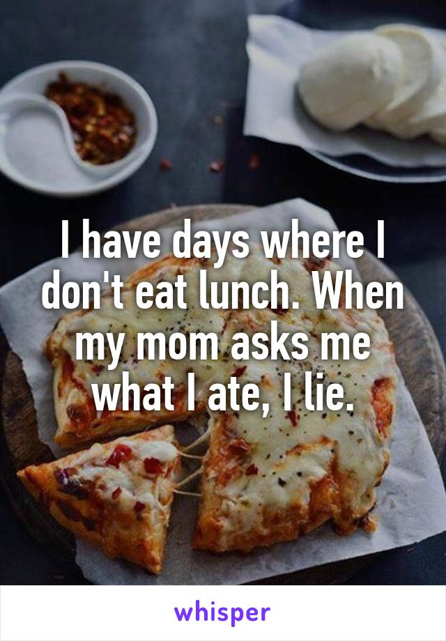 I have days where I don't eat lunch. When my mom asks me what I ate, I lie.