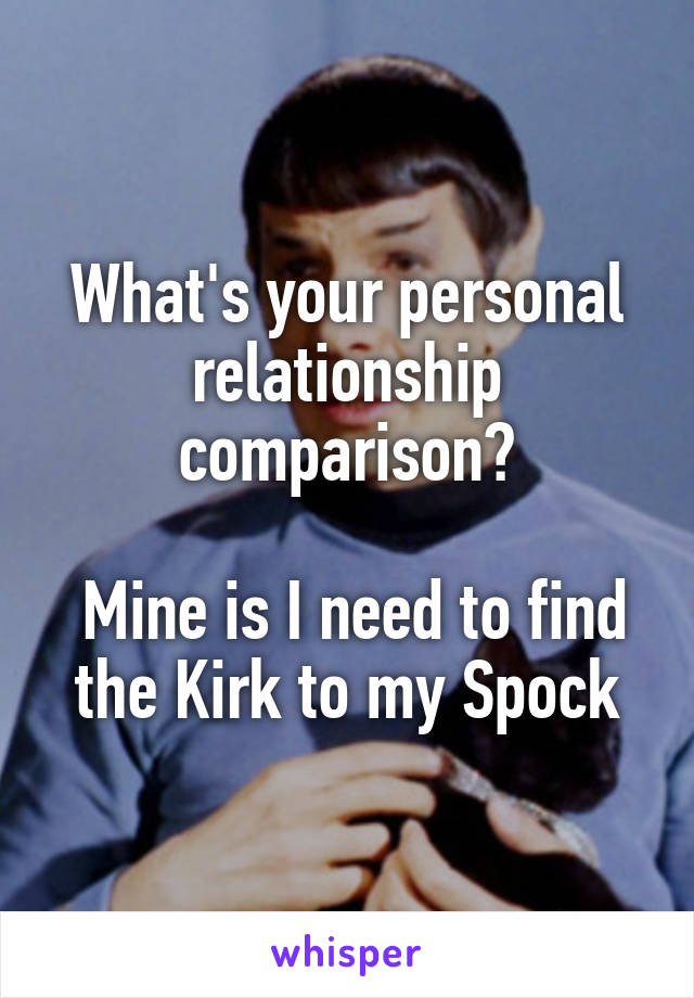 What's your personal relationship comparison?   Mine is I need to find the Kirk to my Spock