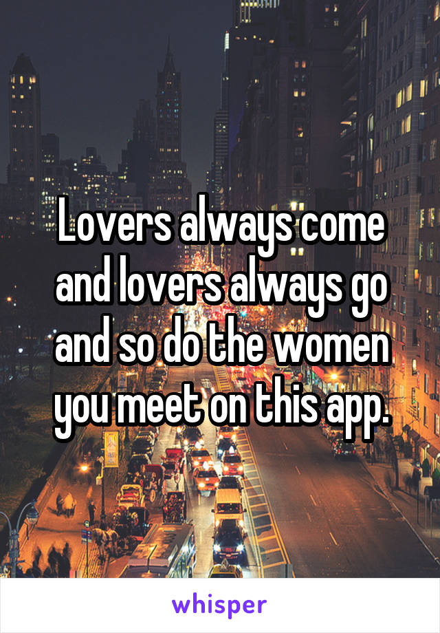 Lovers always come and lovers always go and so do the women you meet on this app.