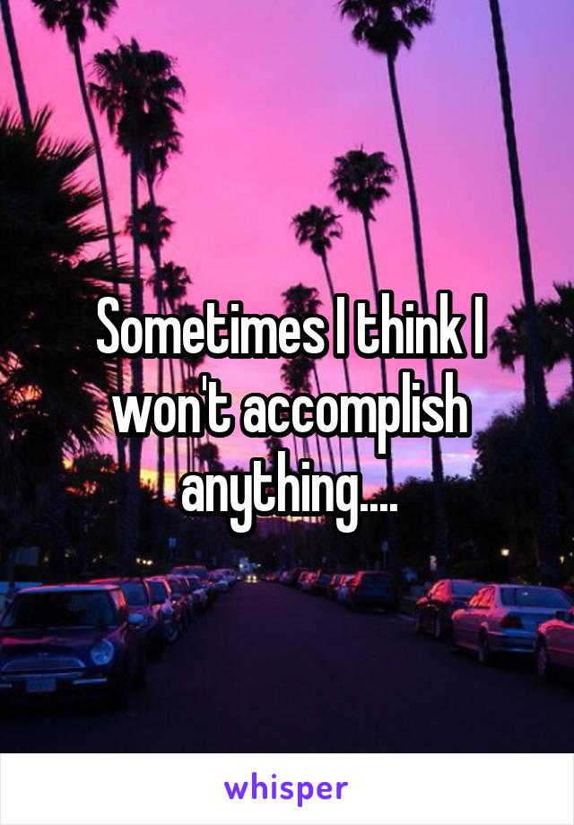 Sometimes I think I won't accomplish anything....