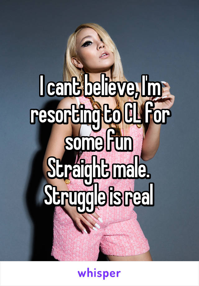 I cant believe, I'm resorting to CL for some fun  Straight male.  Struggle is real