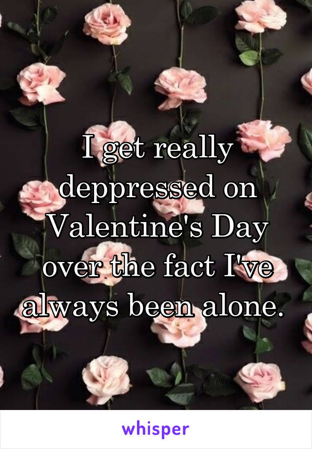 I get really deppressed on Valentine's Day over the fact I've always been alone.