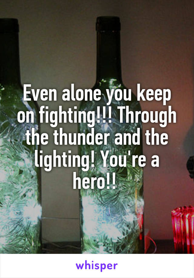 Even alone you keep on fighting!!! Through the thunder and the lighting! You're a hero!!