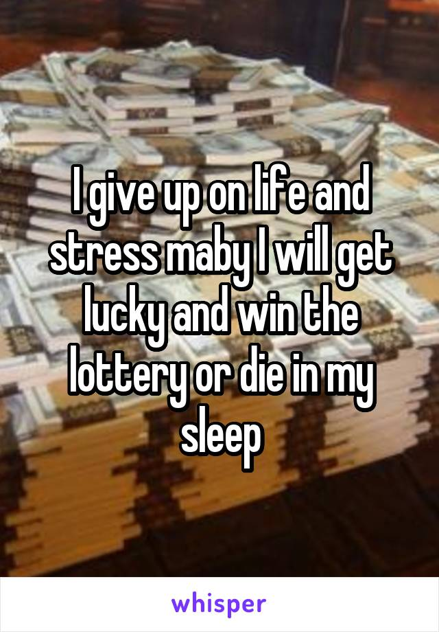 I give up on life and stress maby I will get lucky and win the lottery or die in my sleep