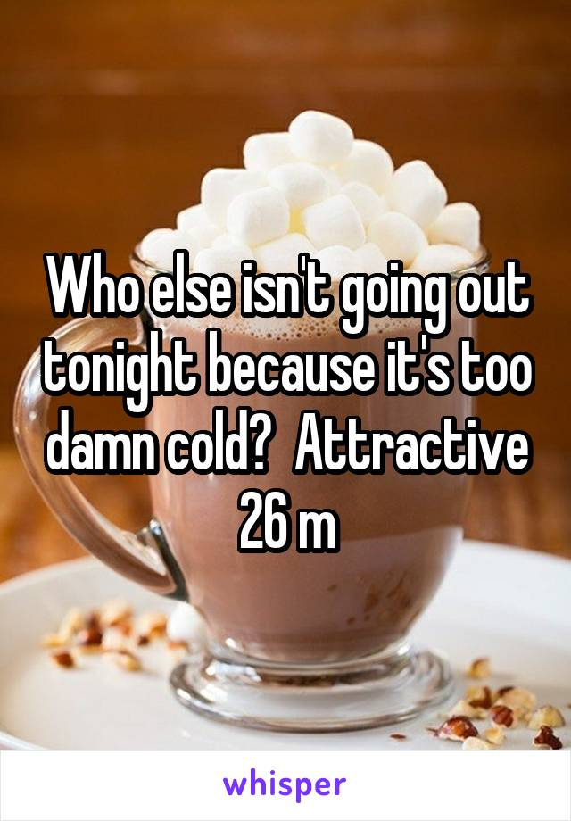 Who else isn't going out tonight because it's too damn cold?  Attractive 26 m