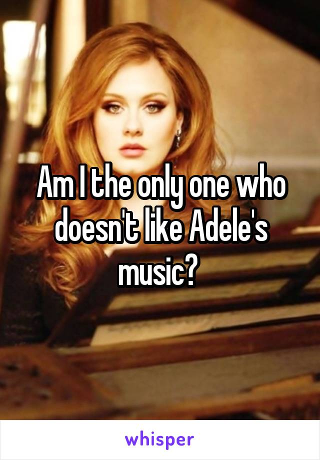 Am I the only one who doesn't like Adele's music?