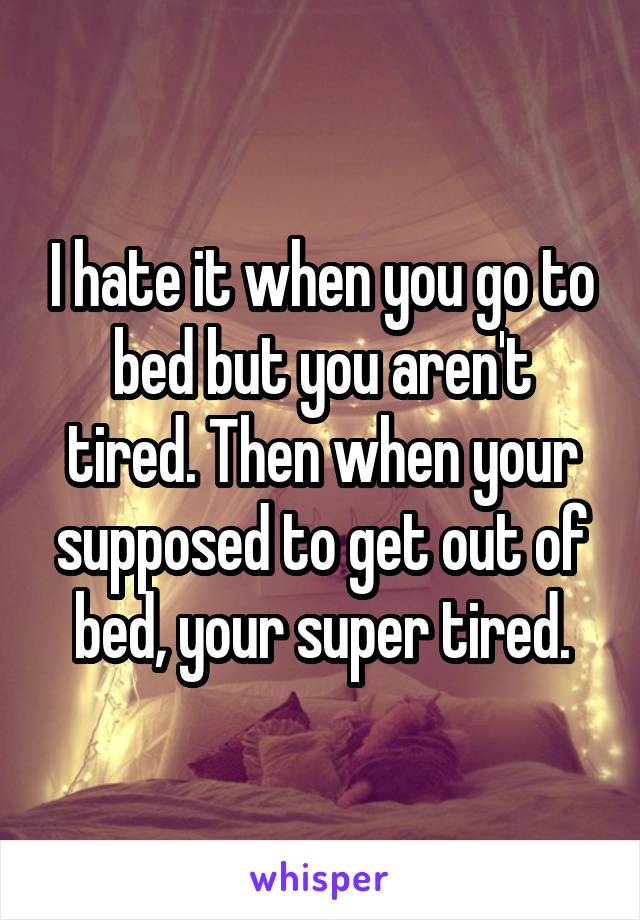 I hate it when you go to bed but you aren't tired. Then when your supposed to get out of bed, your super tired.