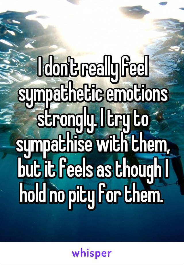 I don't really feel sympathetic emotions strongly. I try to sympathise with them, but it feels as though I hold no pity for them.