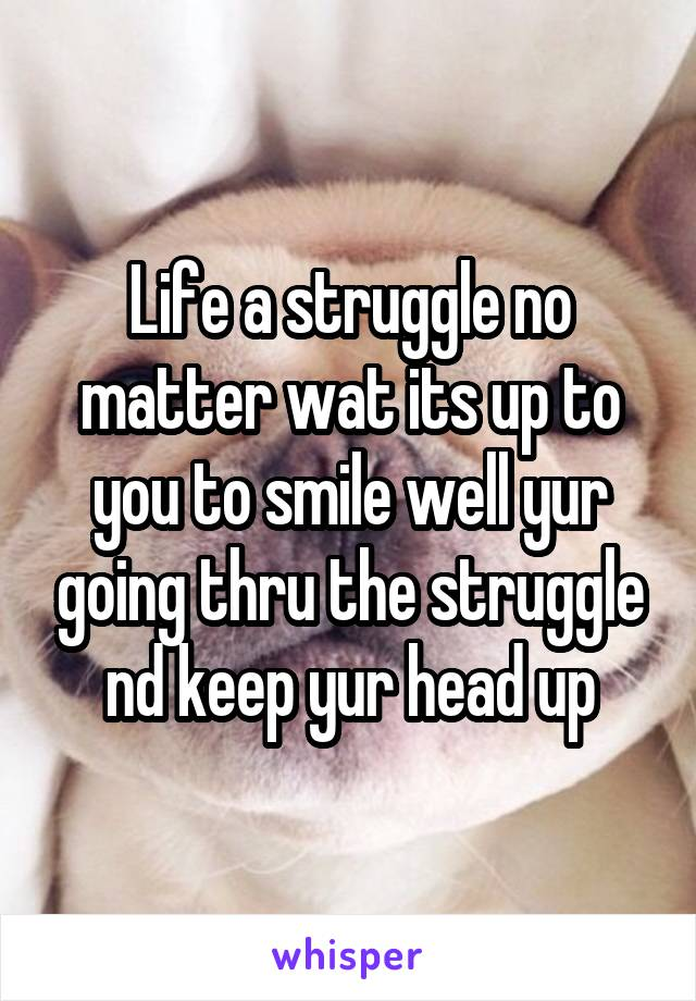 Life a struggle no matter wat its up to you to smile well yur going thru the struggle nd keep yur head up