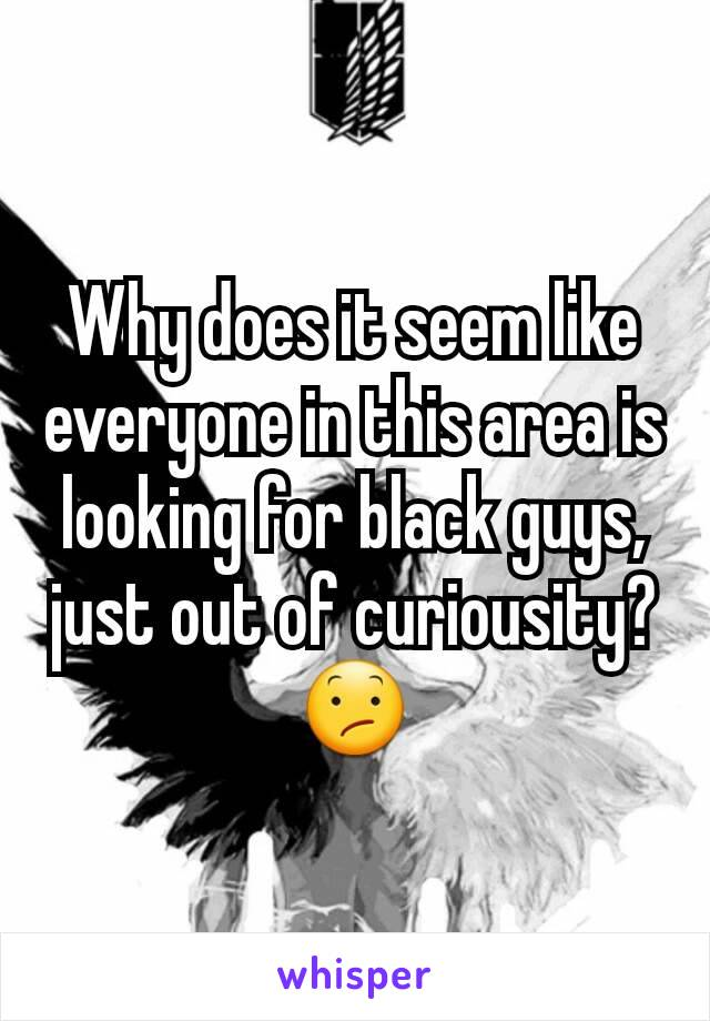 Why does it seem like everyone in this area is looking for black guys, just out of curiousity? 😕