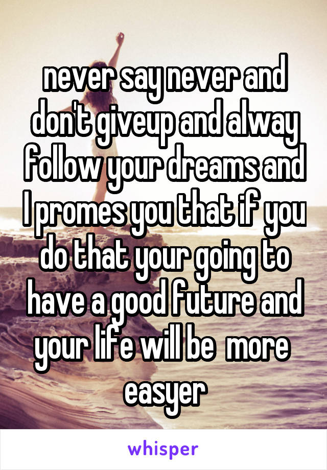 never say never and don't giveup and alway follow your dreams and I promes you that if you do that your going to have a good future and your life will be  more  easyer