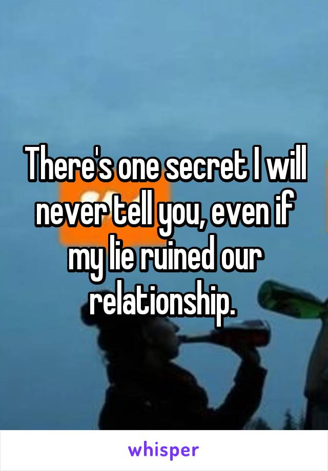 There's one secret I will never tell you, even if my lie ruined our relationship.