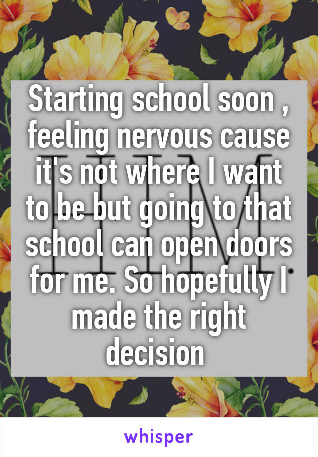 Starting school soon , feeling nervous cause it's not where I want to be but going to that school can open doors for me. So hopefully I made the right decision