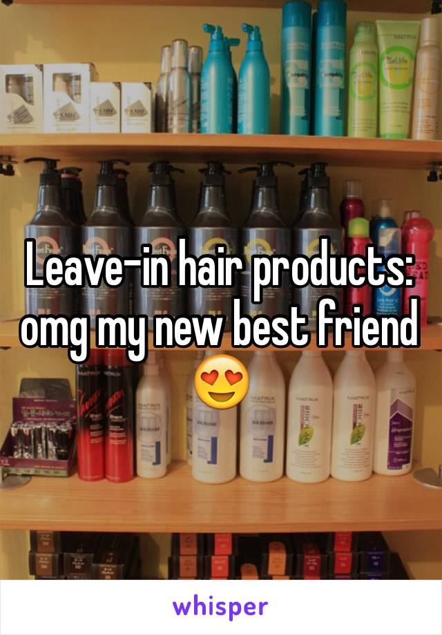 Leave-in hair products: omg my new best friend 😍