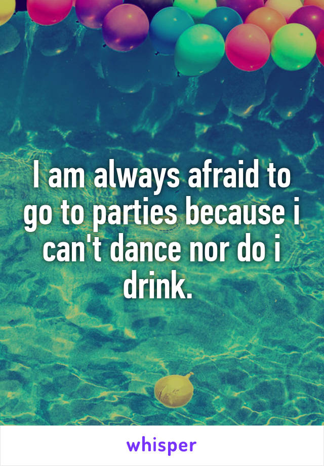 I am always afraid to go to parties because i can't dance nor do i drink.