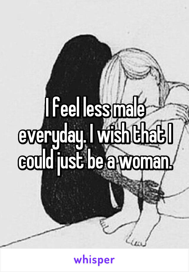 I feel less male everyday. I wish that I could just be a woman.