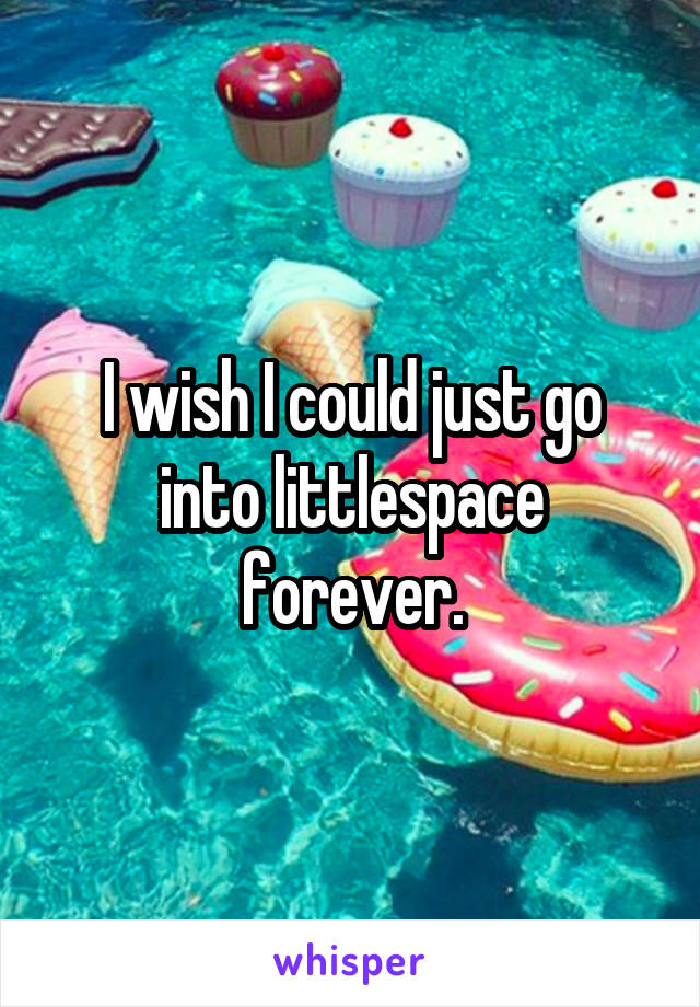 I wish I could just go into littlespace forever.