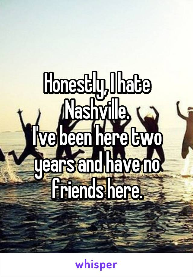 Honestly, I hate Nashville. I've been here two years and have no friends here.