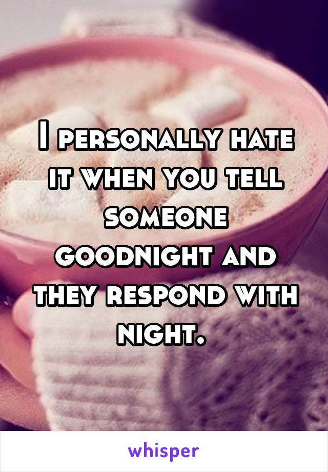 I personally hate it when you tell someone goodnight and they respond with night.