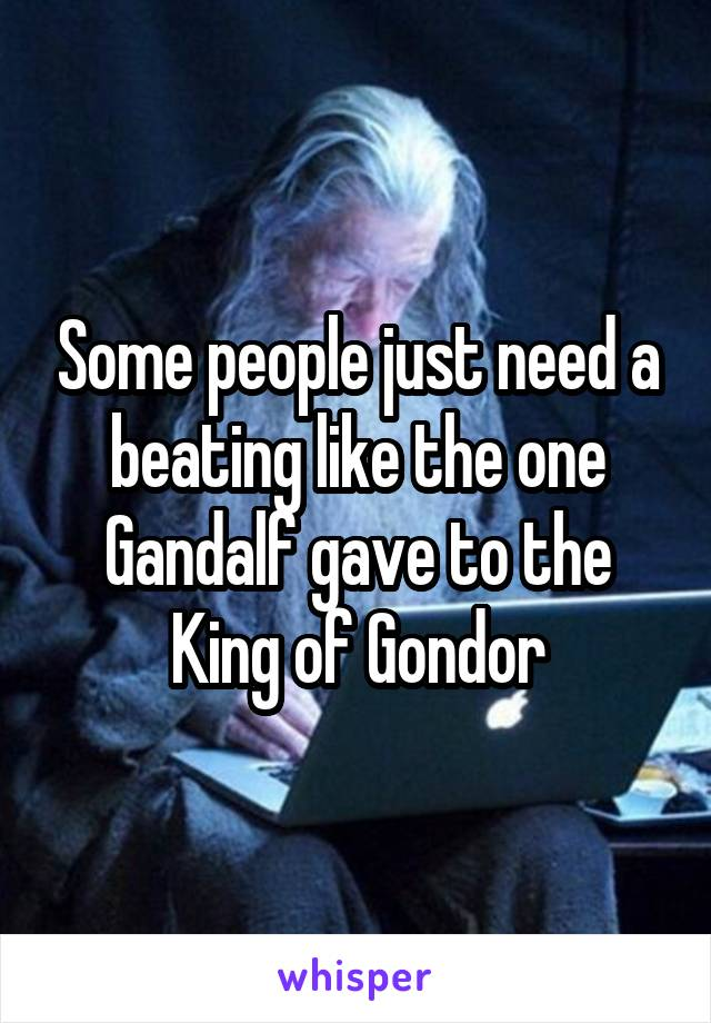 Some people just need a beating like the one Gandalf gave to the King of Gondor