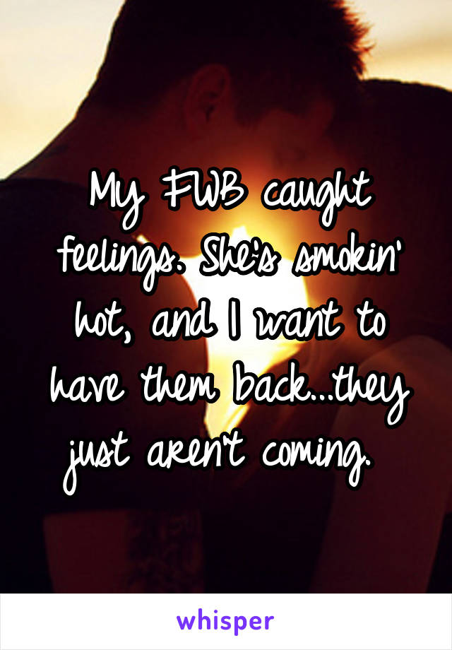 My FWB caught feelings. She's smokin' hot, and I want to have them back...they just aren't coming.