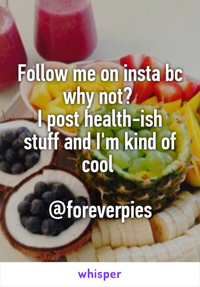Follow me on insta bc why not?  I post health-ish stuff and I'm kind of cool   @foreverpies