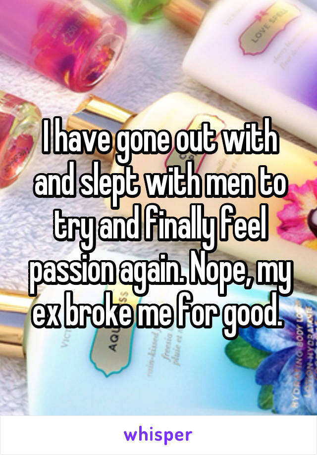 I have gone out with and slept with men to try and finally feel passion again. Nope, my ex broke me for good.