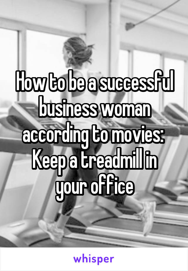 How to be a successful business woman according to movies:  Keep a treadmill in your office
