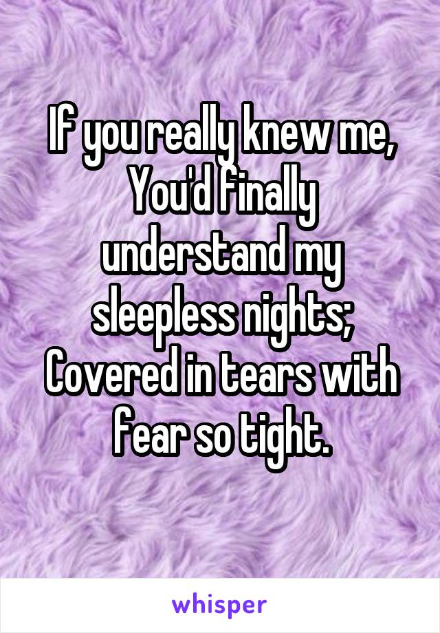 If you really knew me, You'd finally understand my sleepless nights; Covered in tears with fear so tight.