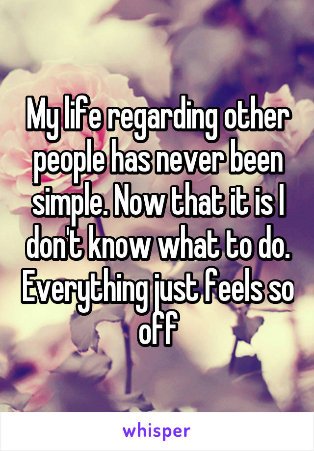 My life regarding other people has never been simple. Now that it is I don't know what to do. Everything just feels so off