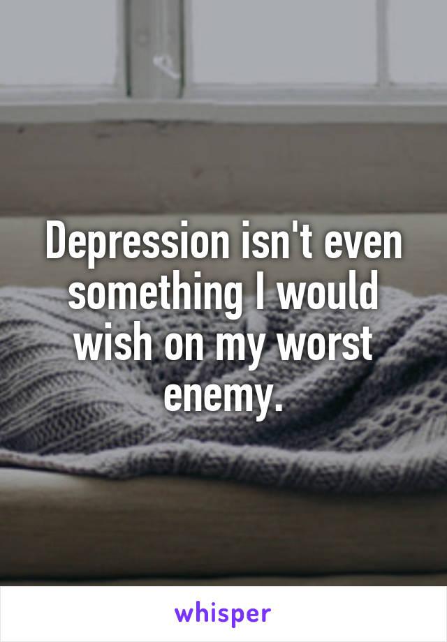 Depression isn't even something I would wish on my worst enemy.