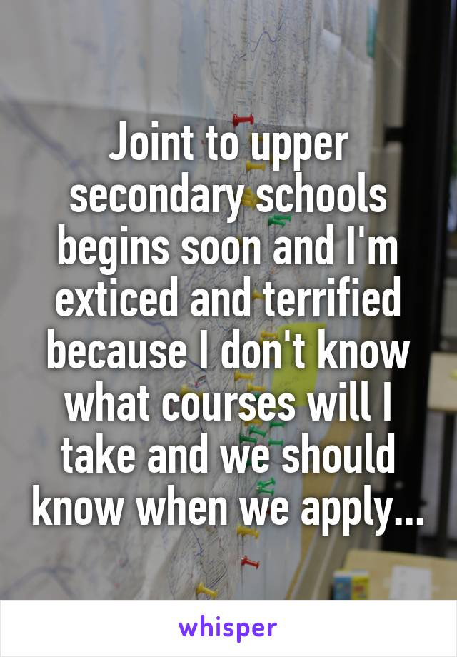 Joint to upper secondary schools begins soon and I'm exticed and terrified because I don't know what courses will I take and we should know when we apply...