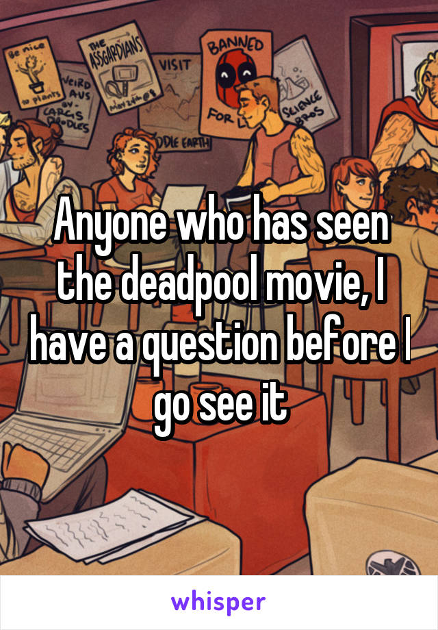 Anyone who has seen the deadpool movie, I have a question before I go see it